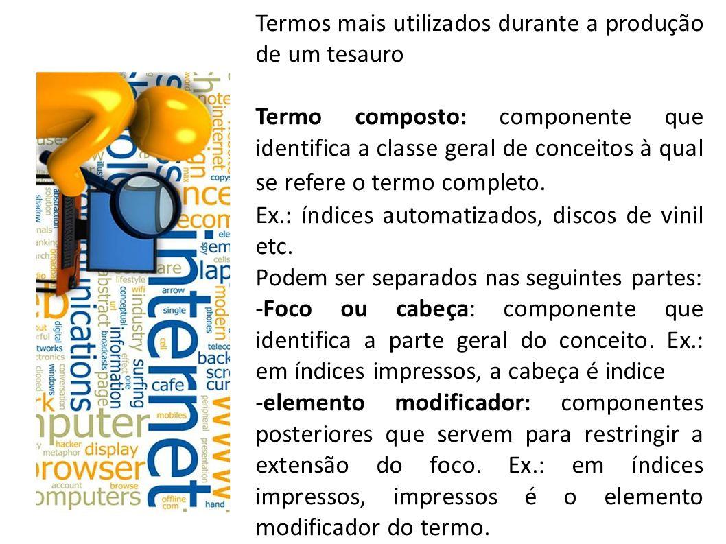 Termos mais utilizados durante a produção de um tesauro Termo composto: componente que identifica a classe geral de conceitos à qual se refere o termo completo.