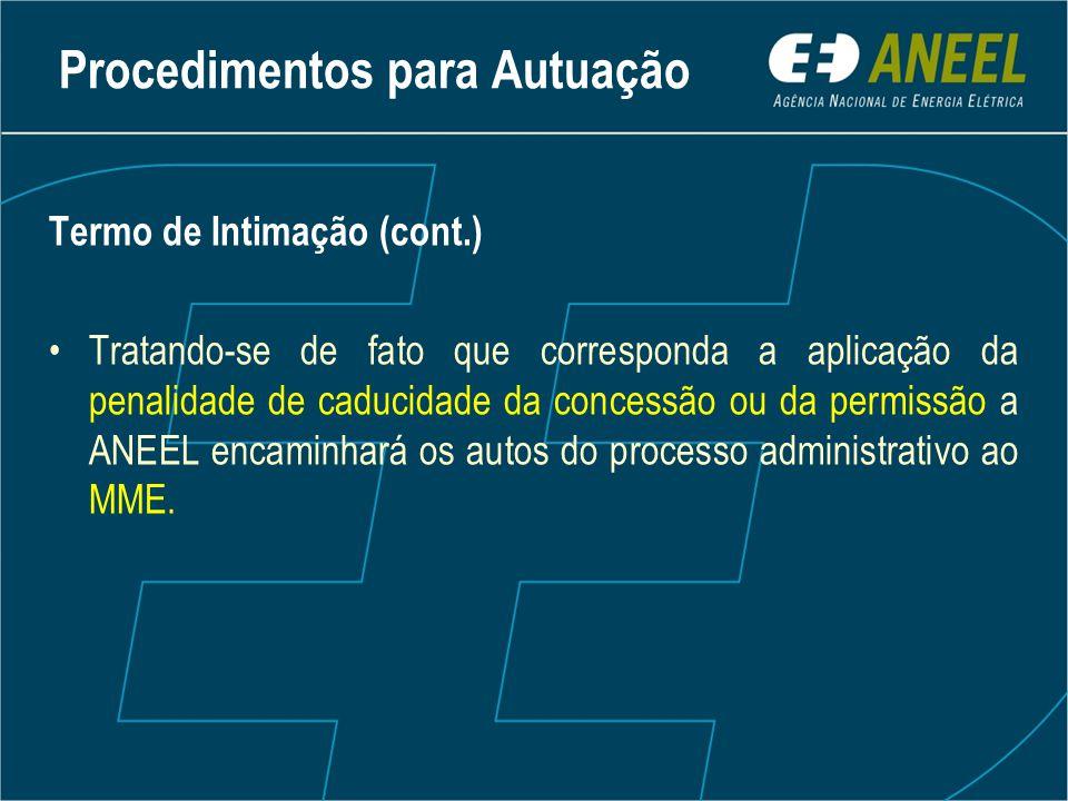 Termo de Intimação (cont.) Tratando-se de fato que corresponda a aplicação da penalidade de caducidade da concessão ou da permissão a ANEEL encaminhará os autos do processo administrativo ao MME.