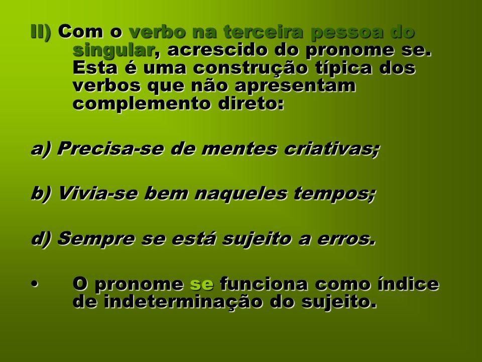 II) Com o verbo na terceira pessoa do singular, acrescido do pronome se. Esta é uma construção típica dos verbos que não apresentam complemento direto