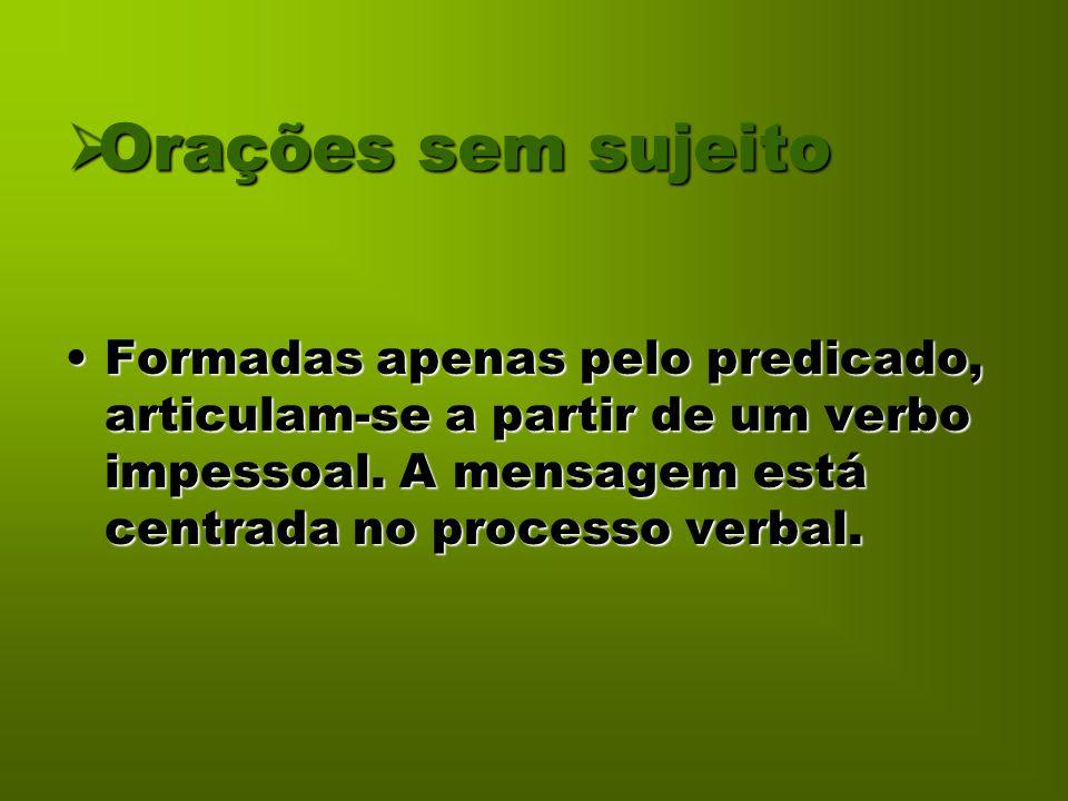  Orações sem sujeito Formadas apenas pelo predicado, articulam-se a partir de um verbo impessoal. A mensagem está centrada no processo verbal.Formada