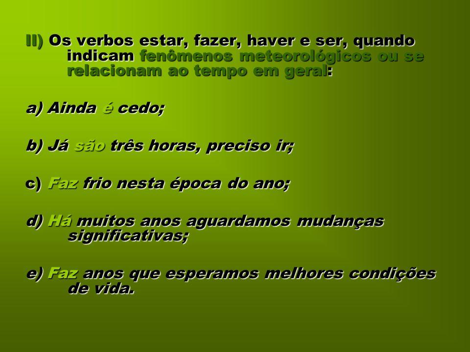 II) Os verbos estar, fazer, haver e ser, quando indicam fenômenos meteorológicos ou se relacionam ao tempo em geral: a) Ainda é cedo; b) Já são três h