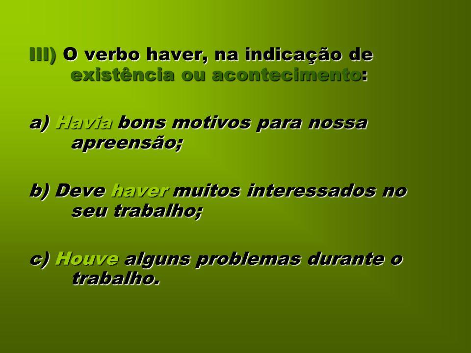 III) O verbo haver, na indicação de existência ou acontecimento: a) Havia bons motivos para nossa apreensão; b) Deve haver muitos interessados no seu