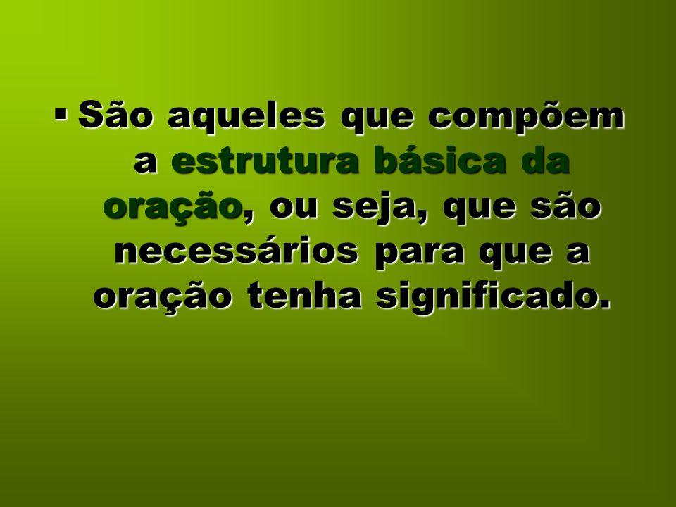  São aqueles que compõem a estrutura básica da oração, ou seja, que são necessários para que a oração tenha significado.