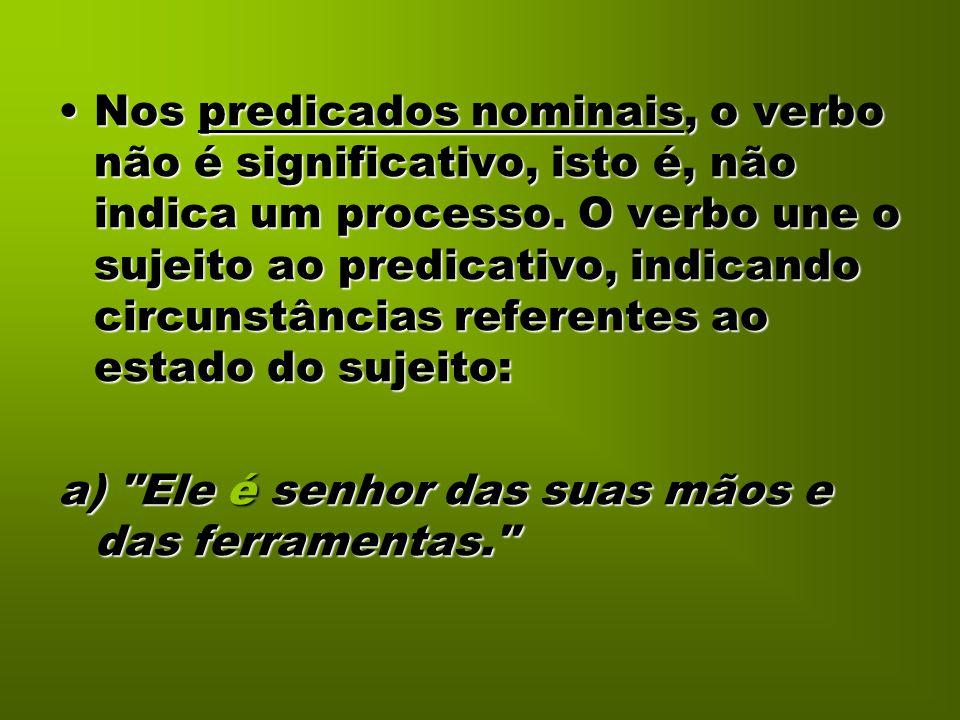 Nos predicados nominais, o verbo não é significativo, isto é, não indica um processo. O verbo une o sujeito ao predicativo, indicando circunstâncias r