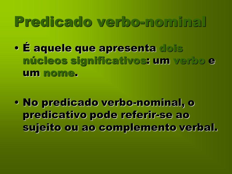 Predicado verbo-nominal É aquele que apresenta dois núcleos significativos: um verbo e um nome.É aquele que apresenta dois núcleos significativos: um