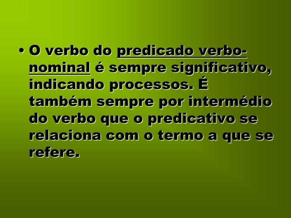 O verbo do predicado verbo- nominal é sempre significativo, indicando processos. É também sempre por intermédio do verbo que o predicativo se relacion