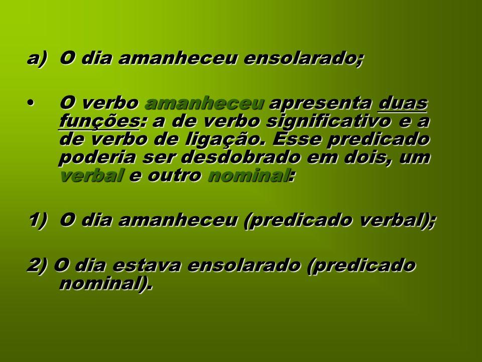 a)O dia amanheceu ensolarado; O verbo amanheceu apresenta duas funções: a de verbo significativo e a de verbo de ligação. Esse predicado poderia ser d