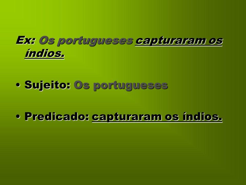 Ex: Os portugueses capturaram os índios. Sujeito: Os portuguesesSujeito: Os portugueses Predicado: capturaram os índios.Predicado: capturaram os índio