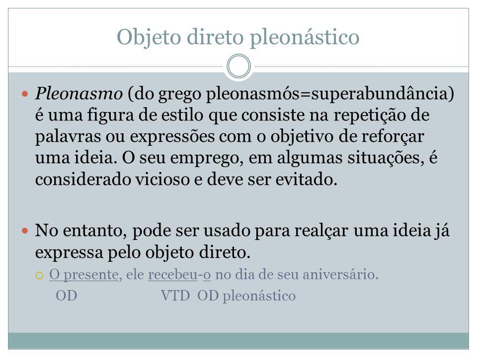 Objeto direto pleonástico Pleonasmo (do grego pleonasmós=superabundância) é uma figura de estilo que consiste na repetição de palavras ou expressões com o objetivo de reforçar uma ideia.