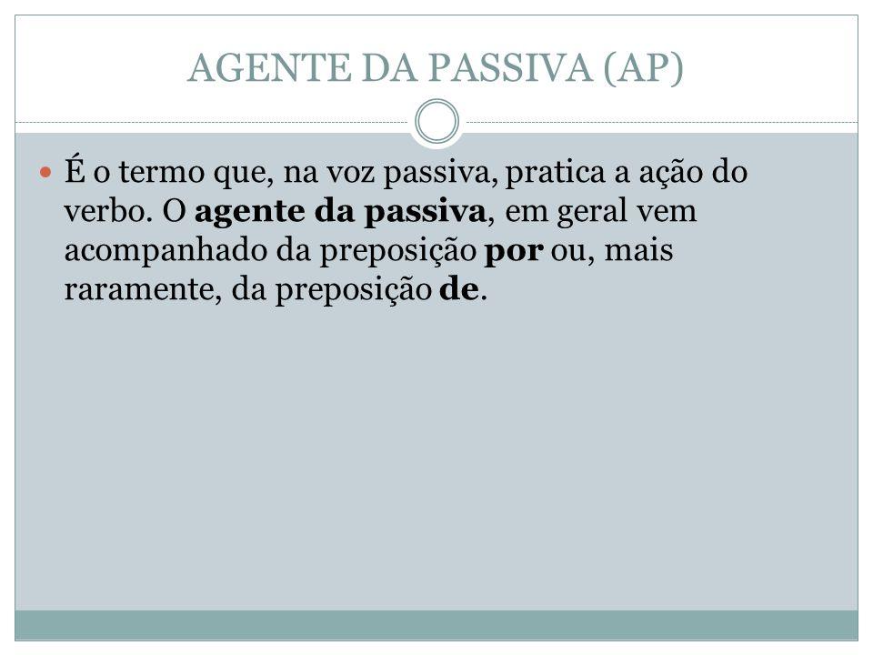 AGENTE DA PASSIVA (AP) É o termo que, na voz passiva, pratica a ação do verbo.