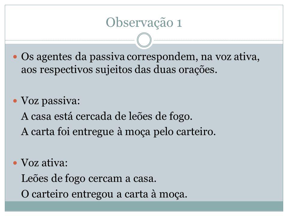 Observação 1 Os agentes da passiva correspondem, na voz ativa, aos respectivos sujeitos das duas orações.