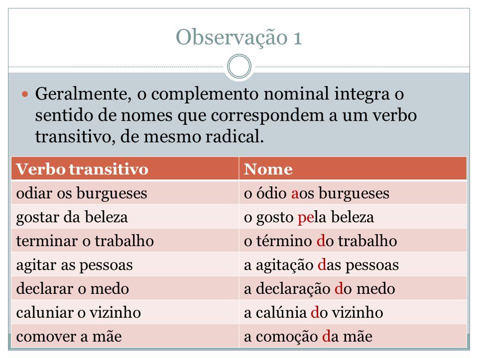 Observação 1 Geralmente, o complemento nominal integra o sentido de nomes que correspondem a um verbo transitivo, de mesmo radical.