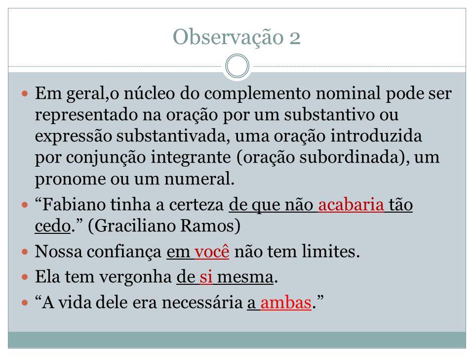 Observação 2 Em geral,o núcleo do complemento nominal pode ser representado na oração por um substantivo ou expressão substantivada, uma oração introduzida por conjunção integrante (oração subordinada), um pronome ou um numeral.