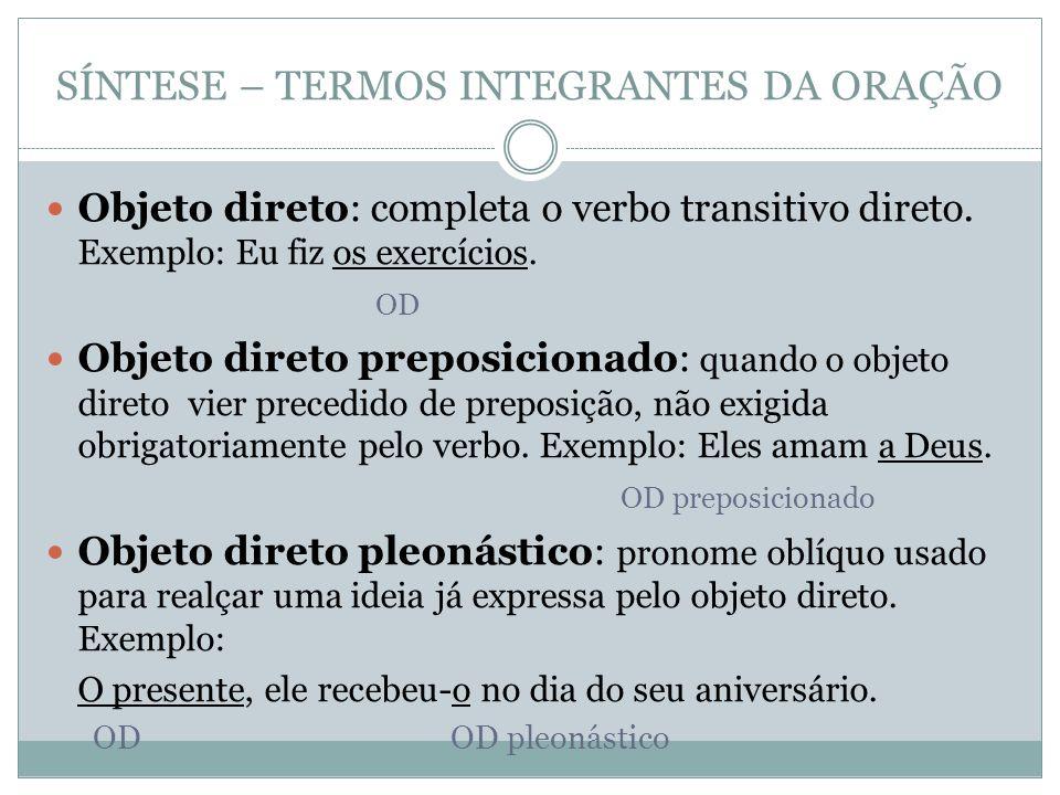 SÍNTESE – TERMOS INTEGRANTES DA ORAÇÃO Objeto direto: completa o verbo transitivo direto.
