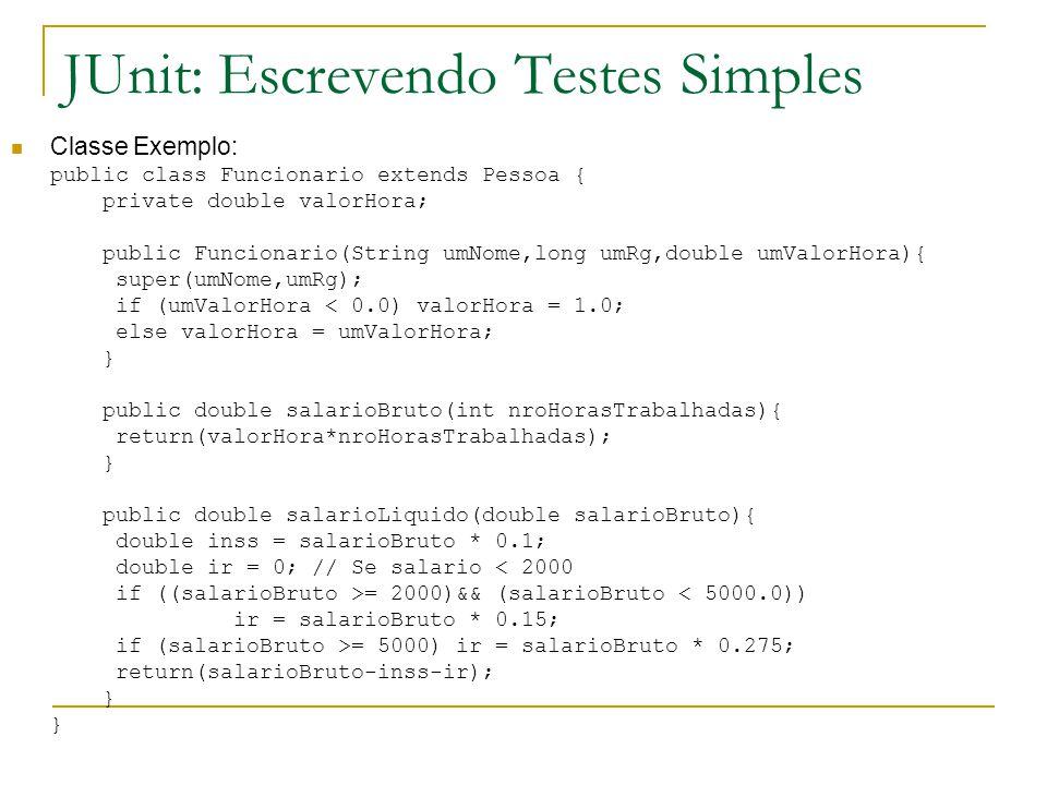 JUnit: Escrevendo Testes Simples Classe Exemplo: public class Funcionario extends Pessoa { private double valorHora; public Funcionario(String umNome,