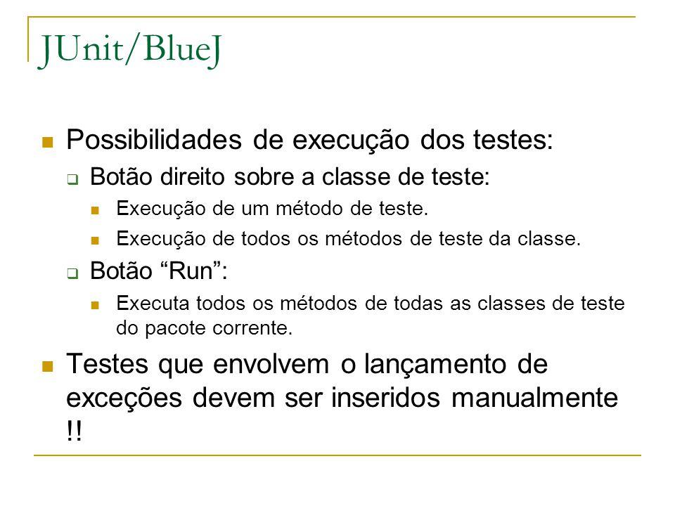 JUnit/BlueJ Possibilidades de execução dos testes:  Botão direito sobre a classe de teste: Execução de um método de teste. Execução de todos os métod