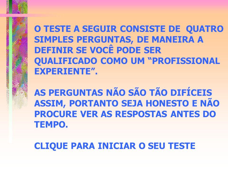 """O TESTE A SEGUIR CONSISTE DE QUATRO SIMPLES PERGUNTAS, DE MANEIRA A DEFINIR SE VOCÊ PODE SER QUALIFICADO COMO UM """"PROFISSIONAL EXPERIENTE"""". AS PERGUNT"""