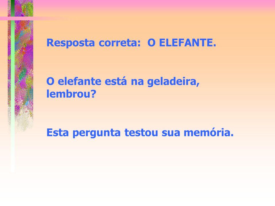 Resposta correta: O ELEFANTE. O elefante está na geladeira, lembrou? Esta pergunta testou sua memória.
