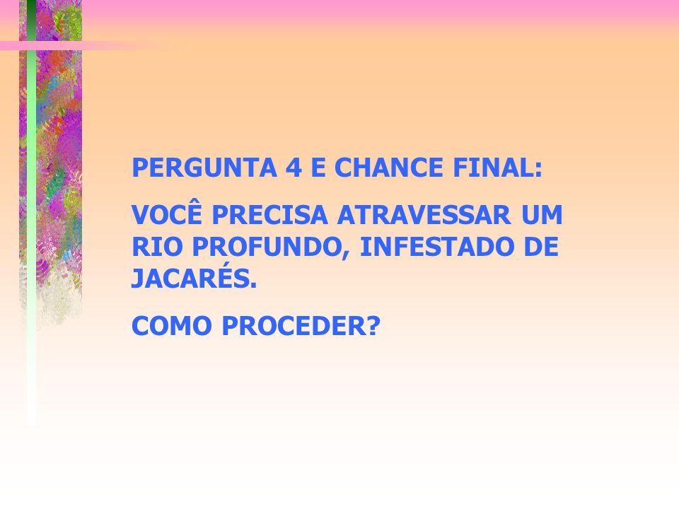 PERGUNTA 4 E CHANCE FINAL: VOCÊ PRECISA ATRAVESSAR UM RIO PROFUNDO, INFESTADO DE JACARÉS. COMO PROCEDER?
