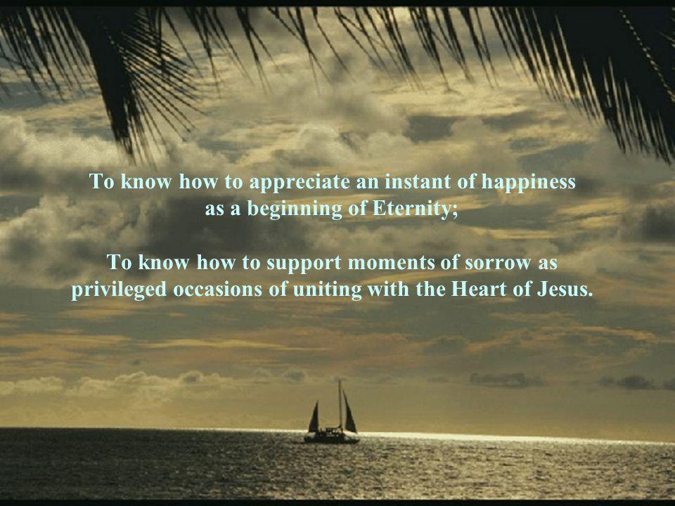 Saber olhar os acontecimentos como um espelho no qual se refletem ora a Sabedoria, ora a Grandeza, a Justiça ou a Misericórdia infinitas; Saber perceber nos fatos o Invisível que se tornou presente; Saber apreciar um instante de felicidade como um começo da Eternidade; Saber suportar momentos de dor como ocasiões privilegiadas de semelhança com o Coração de Jesus.