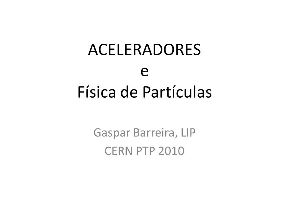 ACELERADORES e Física de Partículas Gaspar Barreira, LIP CERN PTP 2010