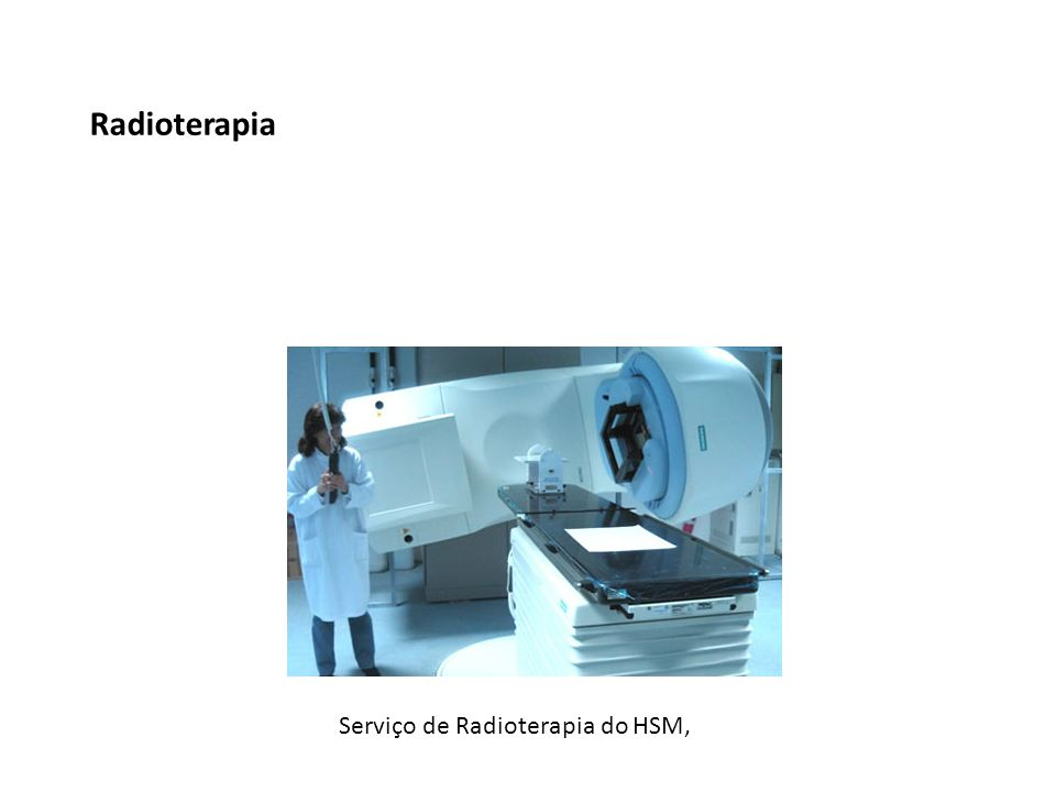 Radioterapia Serviço de Radioterapia do HSM,