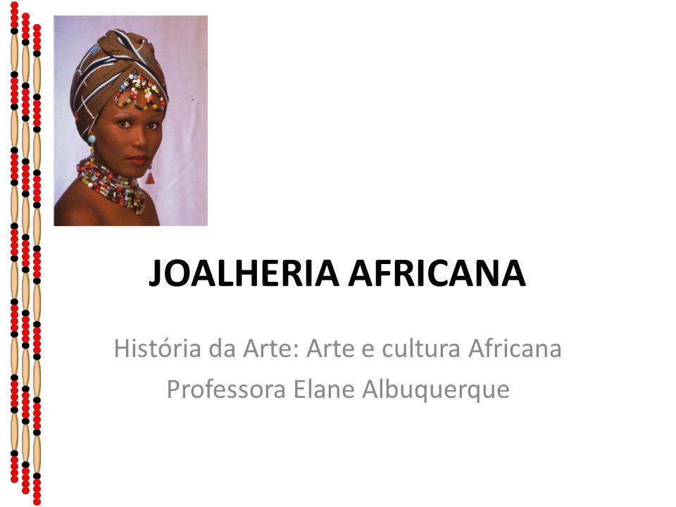 JOALHERIA AFRICANA História da Arte: Arte e cultura Africana Professora Elane Albuquerque