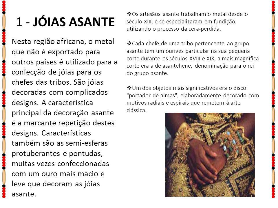 1 - JÓIAS ASANTE Nesta região africana, o metal que não é exportado para outros países é utilizado para a confecção de jóias para os chefes das tribos