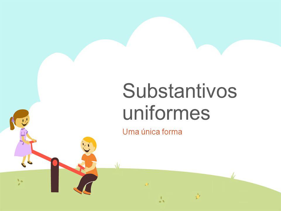 Substantivos uniformes Uma única forma