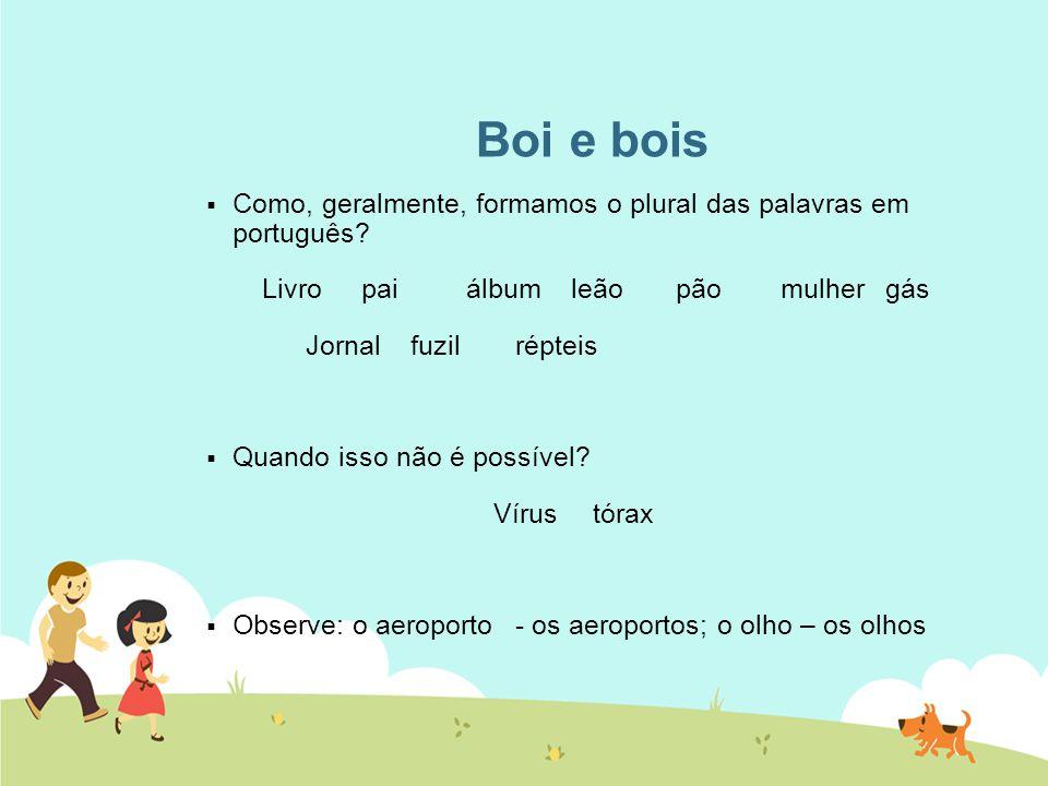 Boi e bois  Como, geralmente, formamos o plural das palavras em português? Livropaiálbumleãopãomulhergás Jornalfuzilrépteis  Quando isso não é possí