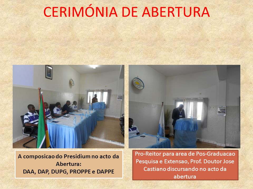 CERIMÓNIA DE ABERTURA A composicao do Presidium no acto da Abertura: DAA, DAP, DUPG, PROPPE e DAPPE Pro-Reitor para area de Pos-Graduacao Pesquisa e E