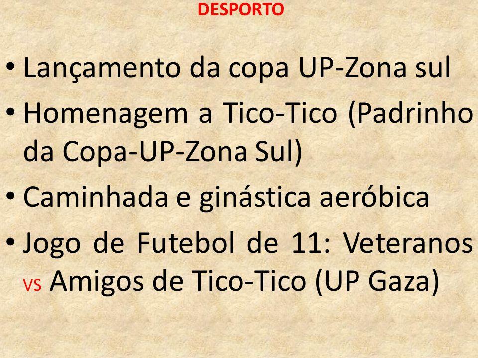 DESPORTO Lançamento da copa UP-Zona sul Homenagem a Tico-Tico (Padrinho da Copa-UP-Zona Sul) Caminhada e ginástica aeróbica Jogo de Futebol de 11: Vet
