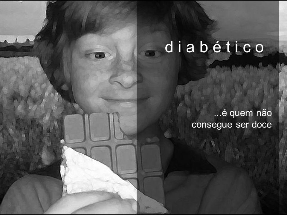 d i a b é t i c o...é quem não consegue ser doce d i a b é t i c o