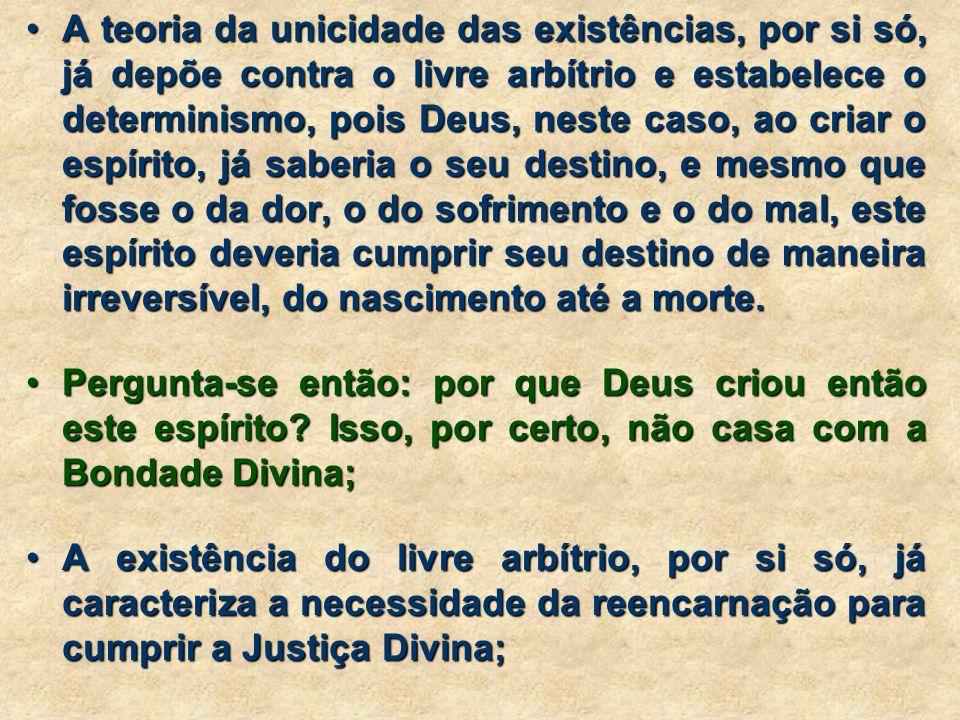 A teoria da unicidade das existências, por si só, já depõe contra o livre arbítrio e estabelece o determinismo, pois Deus, neste caso, ao criar o espírito, já saberia o seu destino, e mesmo que fosse o da dor, o do sofrimento e o do mal, este espírito deveria cumprir seu destino de maneira irreversível, do nascimento até a morte.A teoria da unicidade das existências, por si só, já depõe contra o livre arbítrio e estabelece o determinismo, pois Deus, neste caso, ao criar o espírito, já saberia o seu destino, e mesmo que fosse o da dor, o do sofrimento e o do mal, este espírito deveria cumprir seu destino de maneira irreversível, do nascimento até a morte.