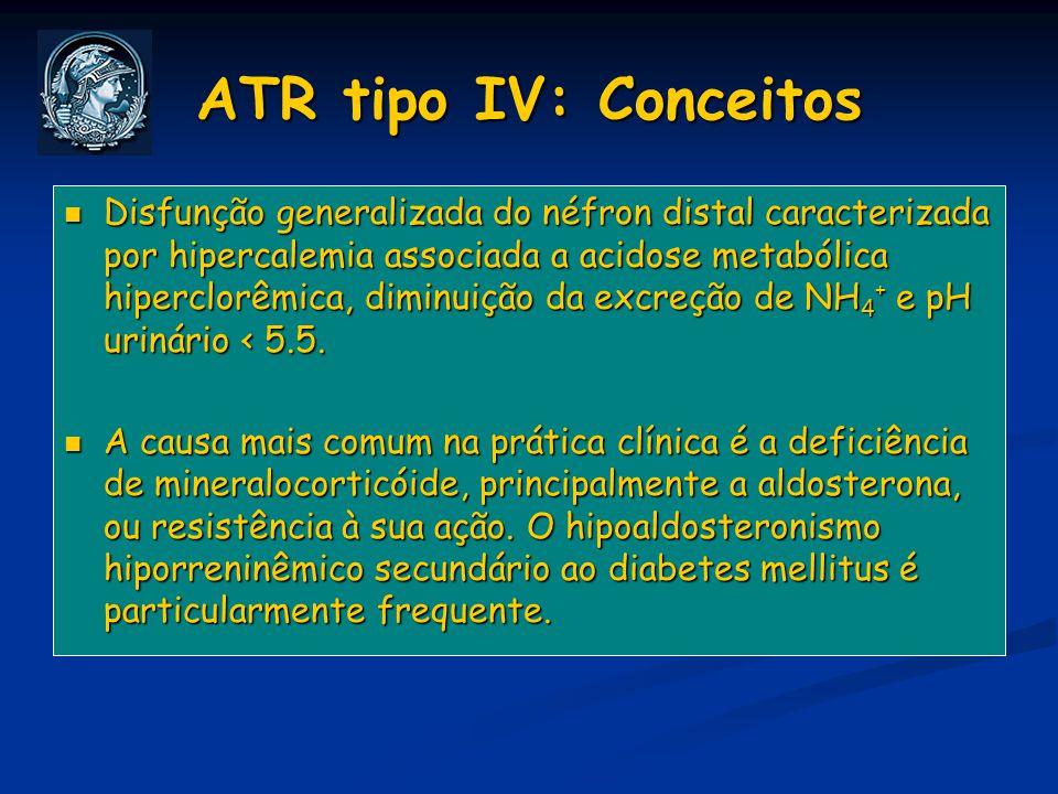 ATR tipo IV: Conceitos Disfunção generalizada do néfron distal caracterizada por hipercalemia associada a acidose metabólica hiperclorêmica, diminuiçã