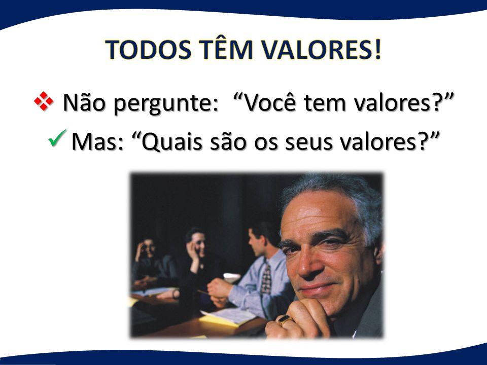  Não pergunte: Você tem valores? Mas: Quais são os seus valores? Mas: Quais são os seus valores?