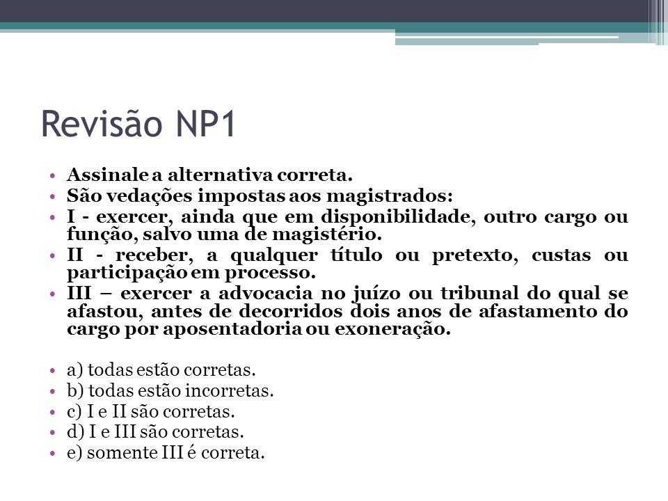 Revisão NP1 Assinale a alternativa correta. São vedações impostas aos magistrados: I - exercer, ainda que em disponibilidade, outro cargo ou função, s