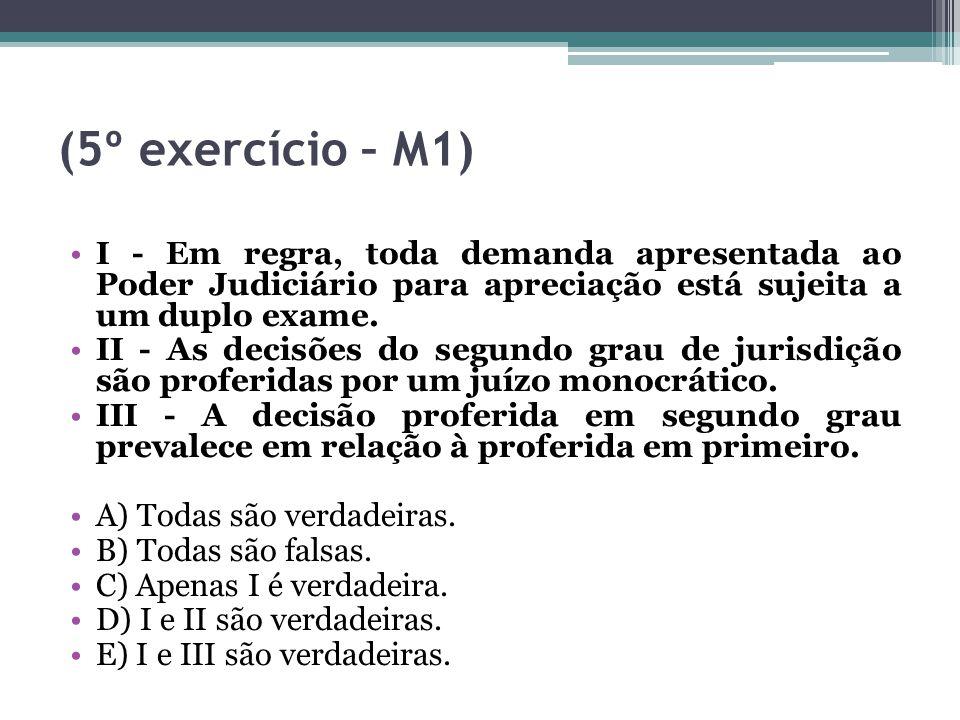 (5º exercício – M1) I - Em regra, toda demanda apresentada ao Poder Judiciário para apreciação está sujeita a um duplo exame. II - As decisões do segu
