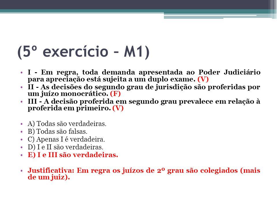 (5º exercício – M1) I - Em regra, toda demanda apresentada ao Poder Judiciário para apreciação está sujeita a um duplo exame. (V) II - As decisões do
