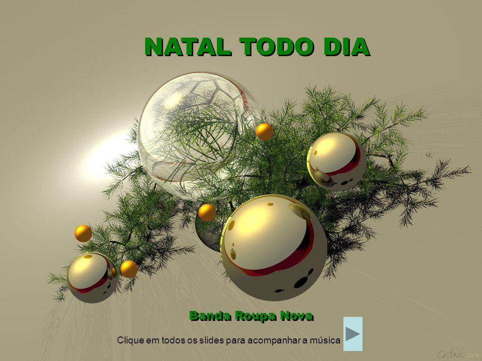 Um clima de sonho se espalha no ar NATAL TODO DIA Banda Roupa Nova Clique em todos os slides para acompanhar a música