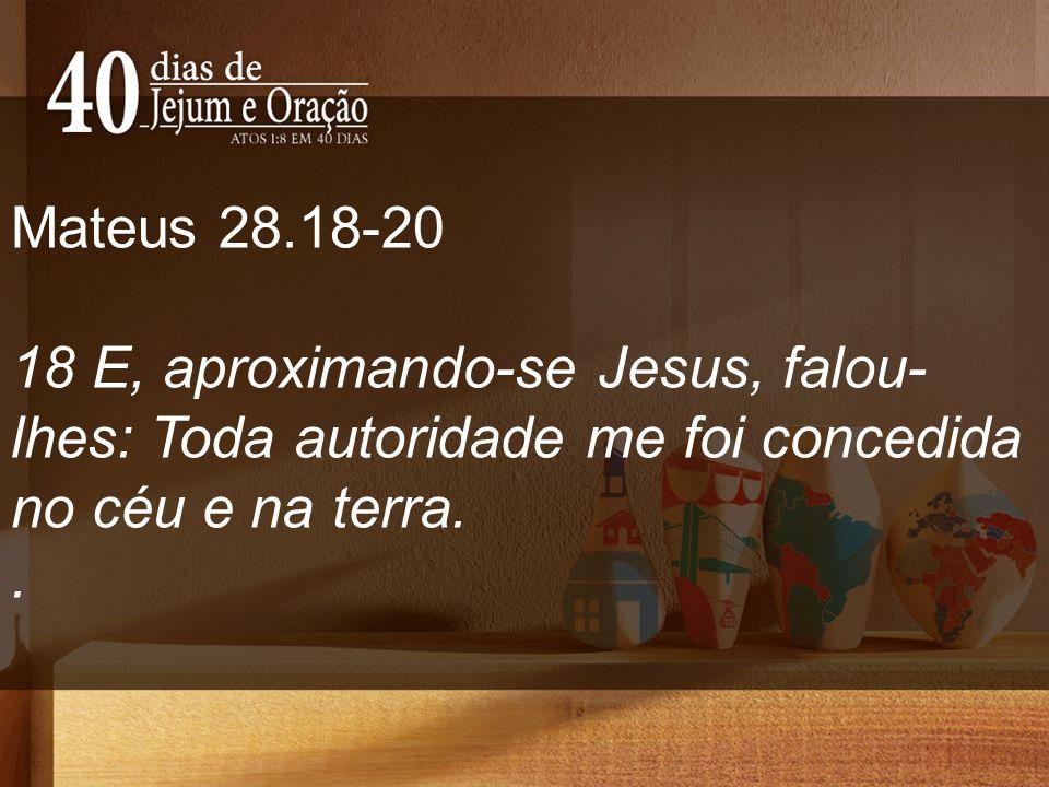 Mateus 28.18-20 18 E, aproximando-se Jesus, falou- lhes: Toda autoridade me foi concedida no céu e na terra..
