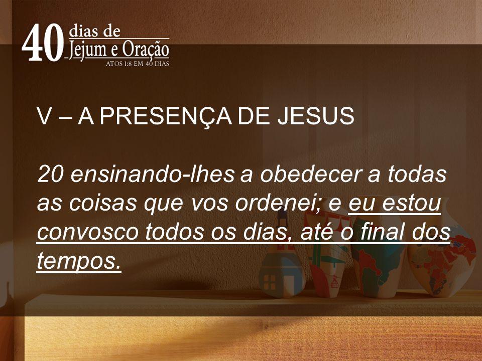 V – A PRESENÇA DE JESUS 20 ensinando-lhes a obedecer a todas as coisas que vos ordenei; e eu estou convosco todos os dias, até o final dos tempos.