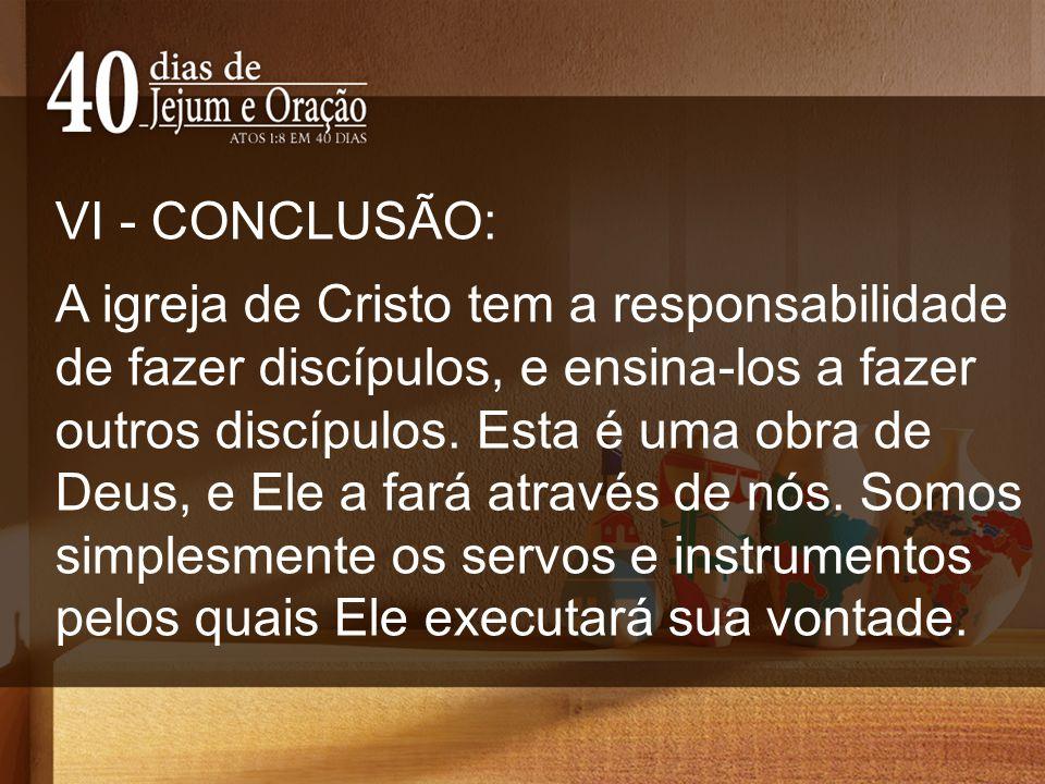 VI - CONCLUSÃO: A igreja de Cristo tem a responsabilidade de fazer discípulos, e ensina-los a fazer outros discípulos. Esta é uma obra de Deus, e Ele