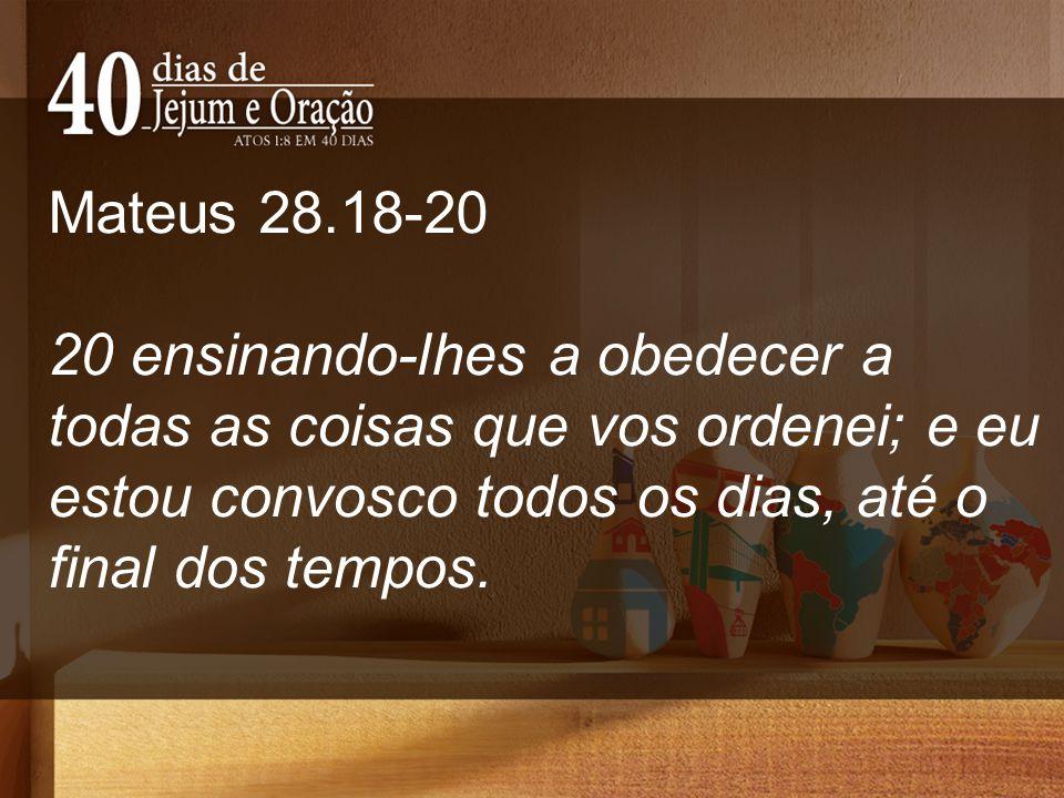 Mateus 28.18-20 20 ensinando-lhes a obedecer a todas as coisas que vos ordenei; e eu estou convosco todos os dias, até o final dos tempos.