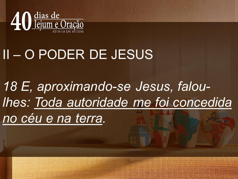 II – O PODER DE JESUS 18 E, aproximando-se Jesus, falou- lhes: Toda autoridade me foi concedida no céu e na terra.