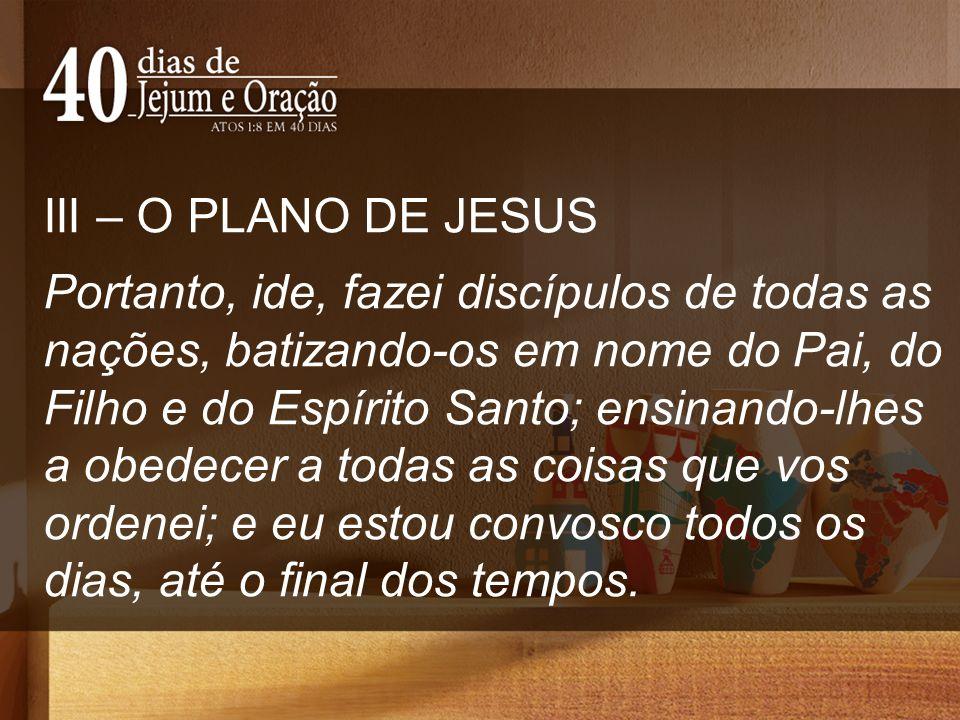 III – O PLANO DE JESUS Portanto, ide, fazei discípulos de todas as nações, batizando-os em nome do Pai, do Filho e do Espírito Santo; ensinando-lhes a