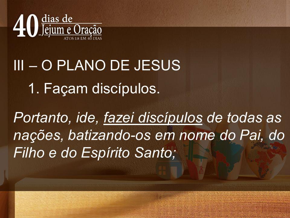 III – O PLANO DE JESUS 1. Façam discípulos. Portanto, ide, fazei discípulos de todas as nações, batizando-os em nome do Pai, do Filho e do Espírito Sa