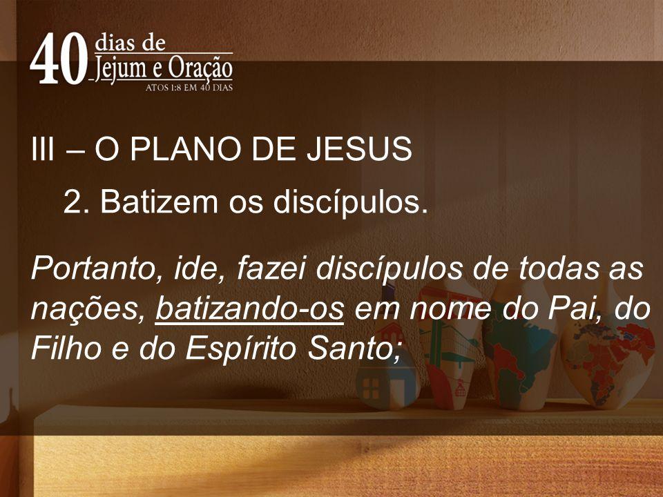 III – O PLANO DE JESUS 2. Batizem os discípulos. Portanto, ide, fazei discípulos de todas as nações, batizando-os em nome do Pai, do Filho e do Espíri
