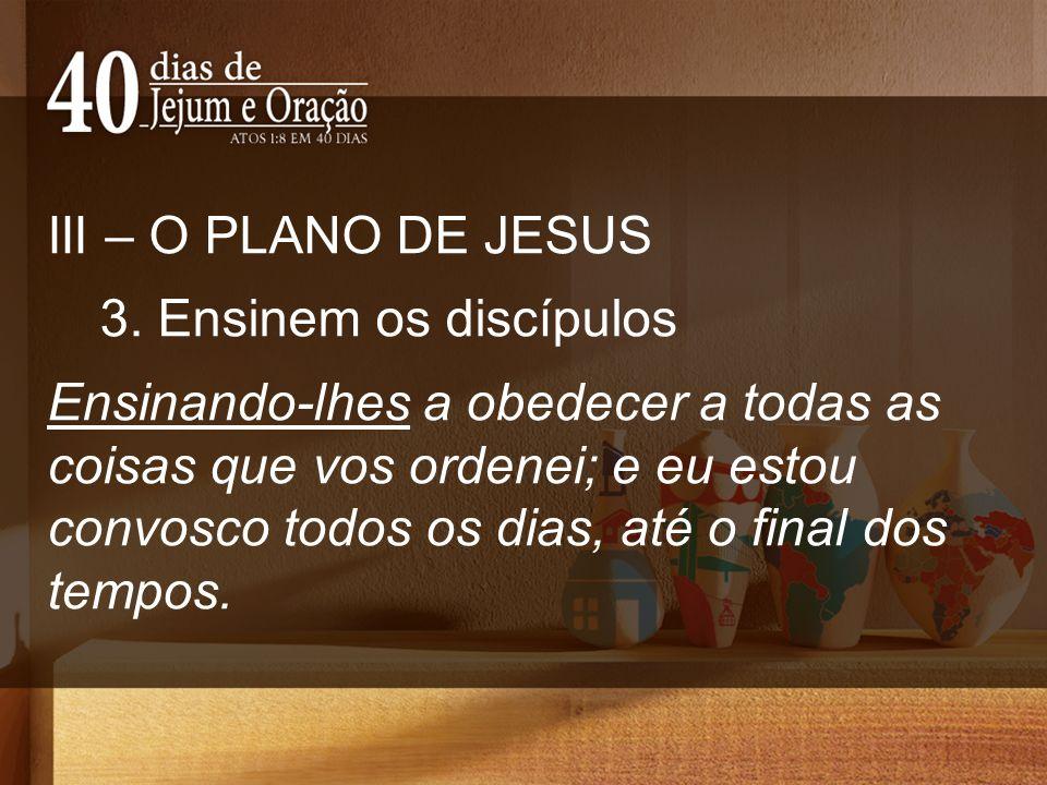 III – O PLANO DE JESUS 3. Ensinem os discípulos Ensinando-lhes a obedecer a todas as coisas que vos ordenei; e eu estou convosco todos os dias, até o