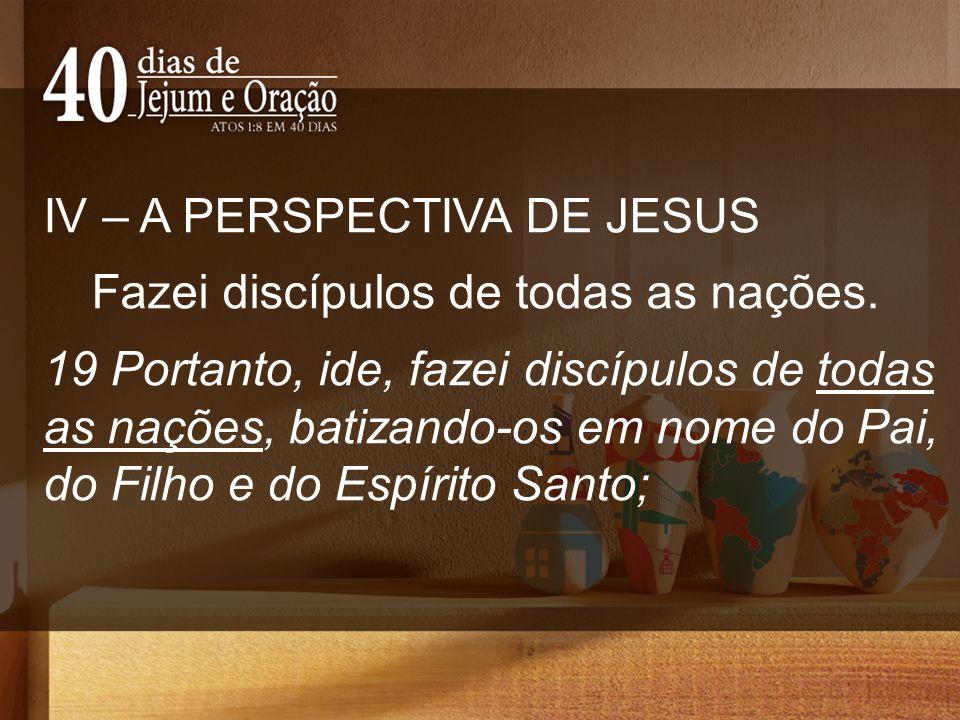 IV – A PERSPECTIVA DE JESUS Fazei discípulos de todas as nações. 19 Portanto, ide, fazei discípulos de todas as nações, batizando-os em nome do Pai, d